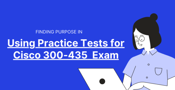 Finding Purpose in Using Practice Tests for Cisco 300-435 Exam